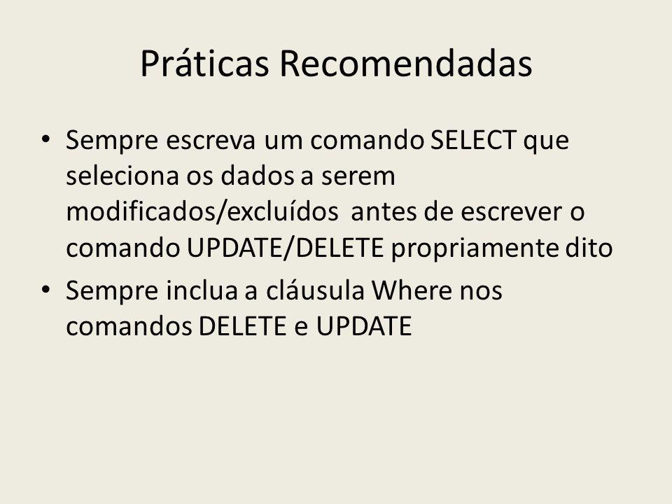 Práticas Recomendadas Sempre escreva um comando SELECT que seleciona os dados a serem modificados/excluídos antes de escrever o comando UPDATE/DELETE propriamente dito Sempre inclua a cláusula Where nos comandos DELETE e UPDATE