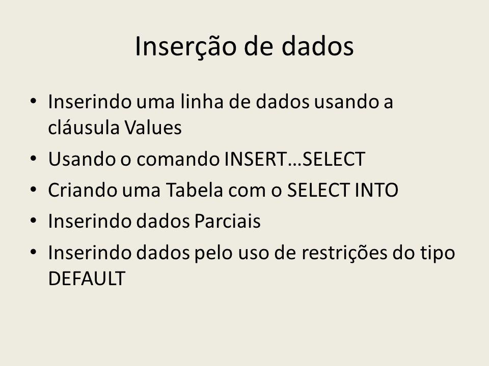 Inserção de dados Inserindo uma linha de dados usando a cláusula Values Usando o comando INSERT…SELECT Criando uma Tabela com o SELECT INTO Inserindo dados Parciais Inserindo dados pelo uso de restrições do tipo DEFAULT