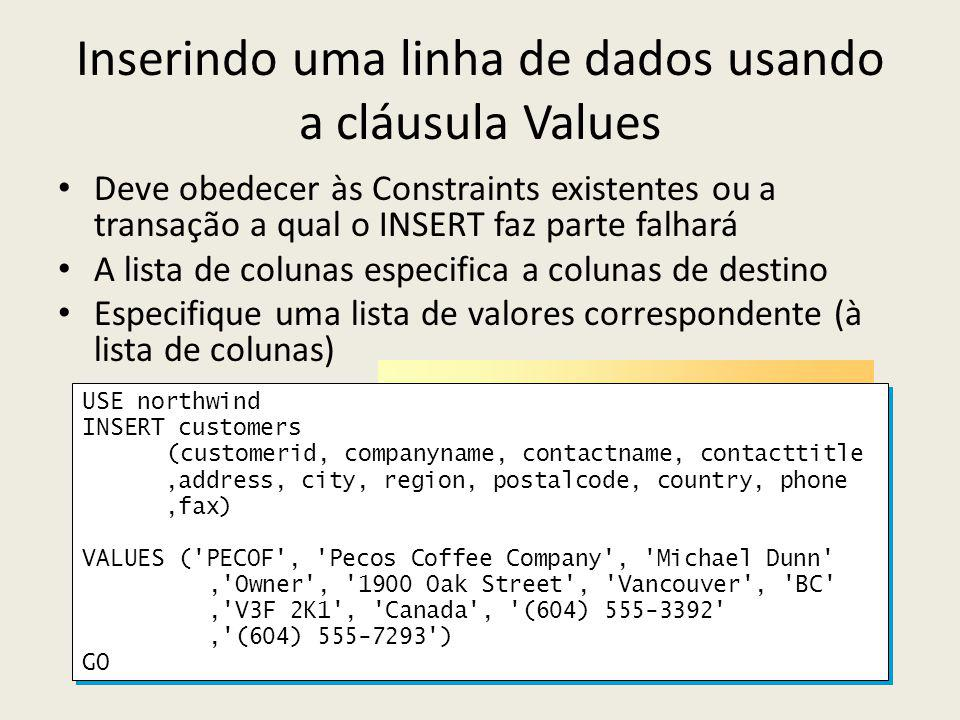 Inserindo uma linha de dados usando a cláusula Values Deve obedecer às Constraints existentes ou a transação a qual o INSERT faz parte falhará A lista de colunas especifica a colunas de destino Especifique uma lista de valores correspondente (à lista de colunas) USE northwind INSERT customers (customerid, companyname, contactname, contacttitle,address, city, region, postalcode, country, phone,fax) VALUES ( PECOF , Pecos Coffee Company , Michael Dunn , Owner , 1900 Oak Street , Vancouver , BC , V3F 2K1 , Canada , (604) 555-3392 , (604) 555-7293 ) GO USE northwind INSERT customers (customerid, companyname, contactname, contacttitle,address, city, region, postalcode, country, phone,fax) VALUES ( PECOF , Pecos Coffee Company , Michael Dunn , Owner , 1900 Oak Street , Vancouver , BC , V3F 2K1 , Canada , (604) 555-3392 , (604) 555-7293 ) GO