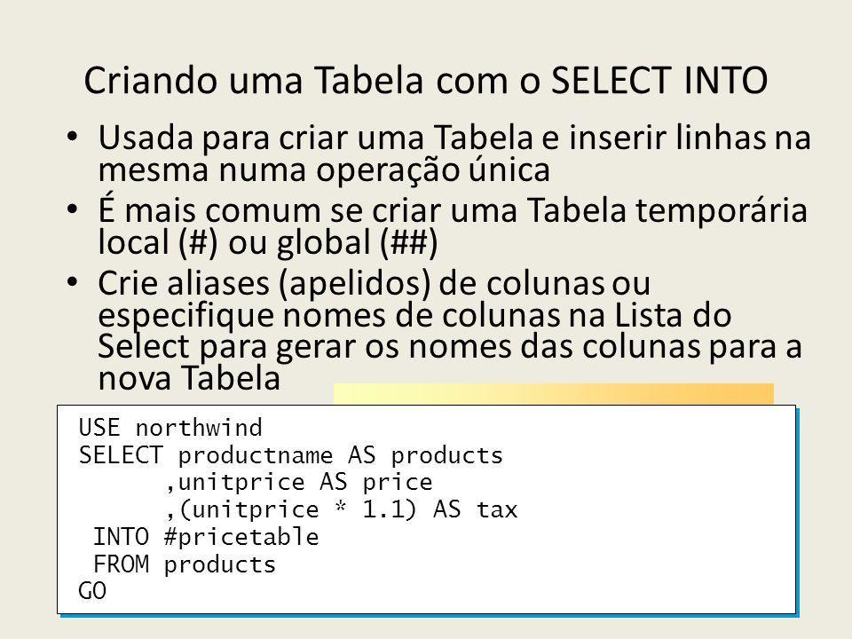 Criando uma Tabela com o SELECT INTO Usada para criar uma Tabela e inserir linhas na mesma numa operação única É mais comum se criar uma Tabela temporária local (#) ou global (##) Crie aliases (apelidos) de colunas ou especifique nomes de colunas na Lista do Select para gerar os nomes das colunas para a nova Tabela USE northwind SELECT productname AS products,unitprice AS price,(unitprice * 1.1) AS tax INTO #pricetable FROM products GO USE northwind SELECT productname AS products,unitprice AS price,(unitprice * 1.1) AS tax INTO #pricetable FROM products GO
