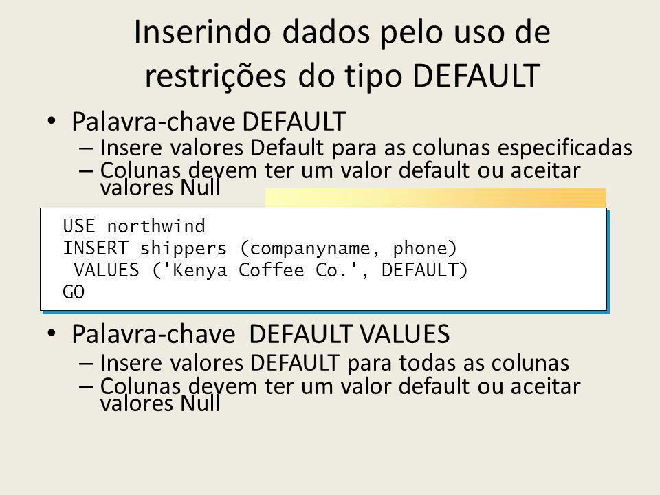 Inserindo dados pelo uso de restrições do tipo DEFAULT Palavra-chave DEFAULT – Insere valores Default para as colunas especificadas – Colunas devem ter um valor default ou aceitar valores Null Palavra-chave DEFAULT VALUES – Insere valores DEFAULT para todas as colunas – Colunas devem ter um valor default ou aceitar valores Null USE northwind INSERT shippers (companyname, phone) VALUES ( Kenya Coffee Co. , DEFAULT) GO USE northwind INSERT shippers (companyname, phone) VALUES ( Kenya Coffee Co. , DEFAULT) GO