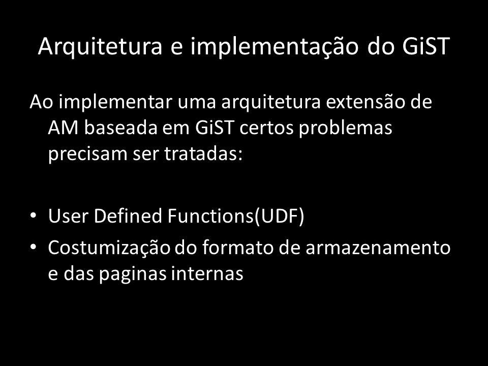 Arquitetura e implementação do GiST Ao implementar uma arquitetura extensão de AM baseada em GiST certos problemas precisam ser tratadas: User Defined Functions(UDF) Costumização do formato de armazenamento e das paginas internas