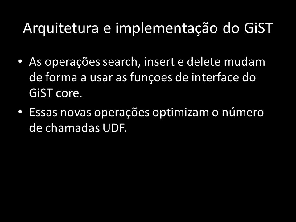 As operações search, insert e delete mudam de forma a usar as funçoes de interface do GiST core.