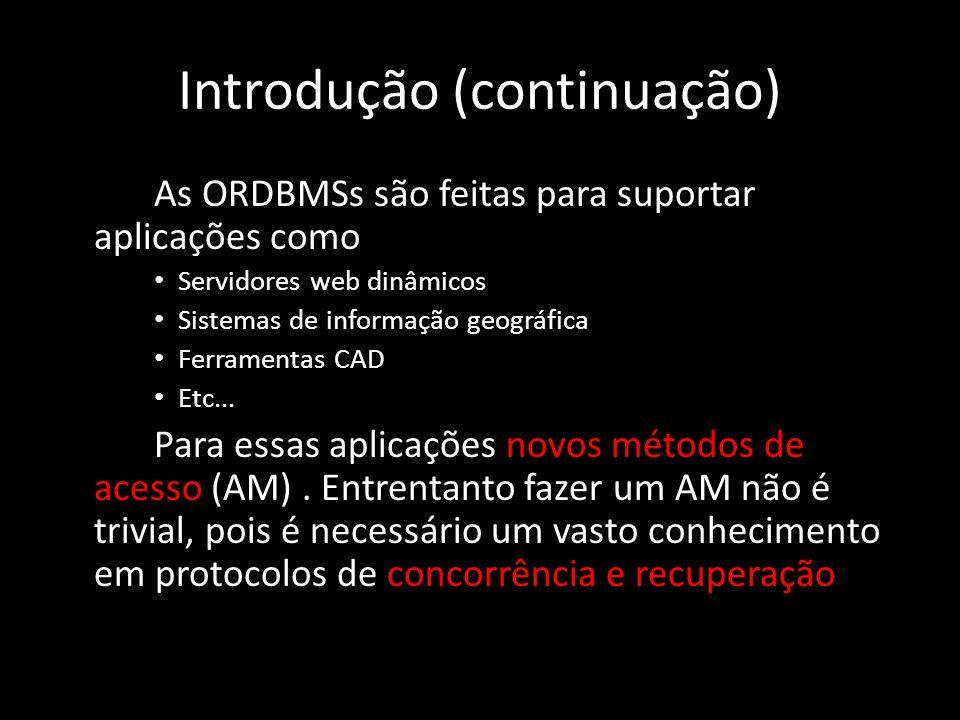 Introdução (continuação) As ORDBMSs são feitas para suportar aplicações como Servidores web dinâmicos Sistemas de informação geográfica Ferramentas CAD Etc...