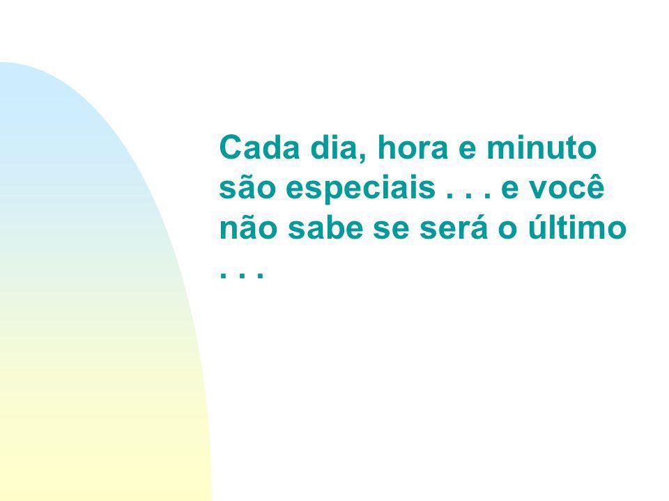 Cada dia, hora e minuto são especiais... e você não sabe se será o último...