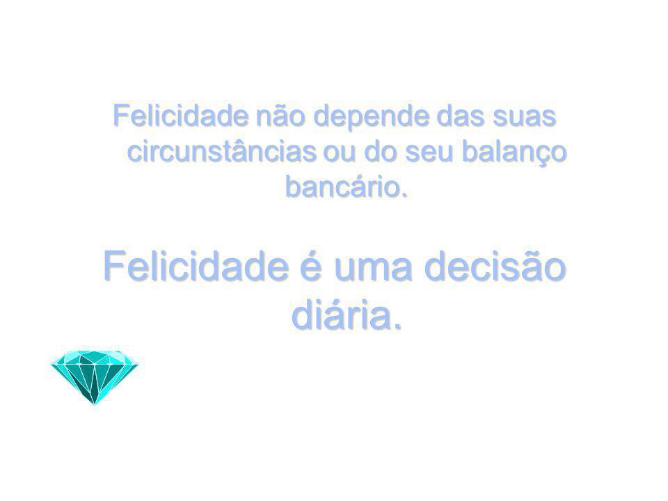 Felicidade não depende das suas circunstâncias ou do seu balanço bancário.