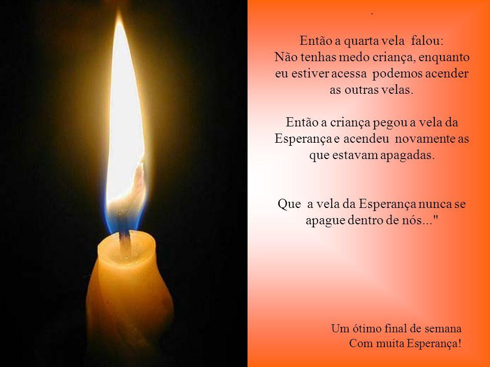 . Baixinho e triste a terceira vela se manifestou: Eu sou o Amor ! Não tenho mais forças para queimar. As pessoas me deixam de lado, por que só conseg