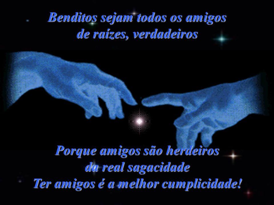 Benditos sejam todos os amigos de raízes, verdadeiros Porque amigos são herdeiros da real sagacidade Ter amigos é a melhor cumplicidade!