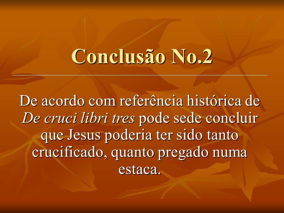 Conclusão No.2 De acordo com referência histórica de De cruci libri tres pode sede concluir que Jesus poderia ter sido tanto crucificado, quanto prega