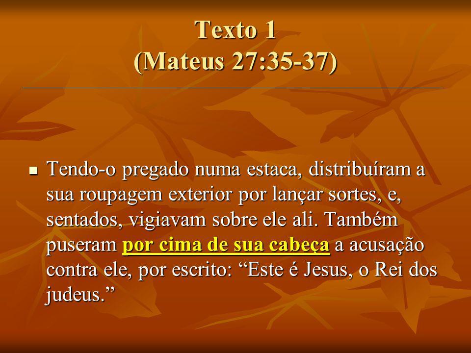 Texto 1 (Mateus 27:35-37) Tendo-o pregado numa estaca, distribuíram a sua roupagem exterior por lançar sortes, e, sentados, vigiavam sobre ele ali. Ta