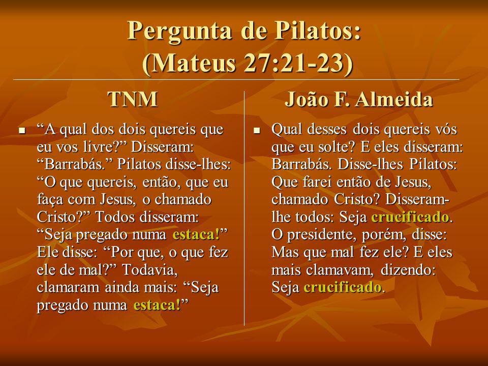 Pergunta de Pilatos: (Mateus 27:21-23) A qual dos dois quereis que eu vos livre? Disseram: Barrabás. Pilatos disse-lhes: O que quereis, então, que eu