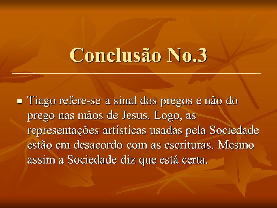 Conclusão No.3 Tiago refere-se a sinal dos pregos e não do prego nas mãos de Jesus. Logo, as representações artísticas usadas pela Sociedade estão em