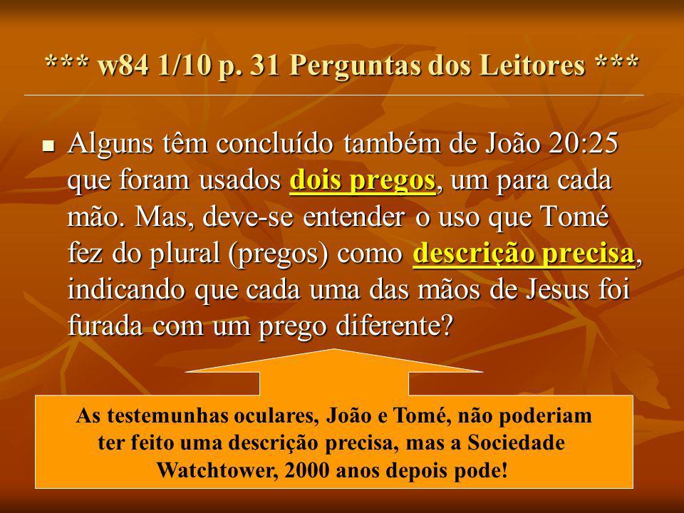*** w84 1/10 p. 31 Perguntas dos Leitores *** Alguns têm concluído também de João 20:25 que foram usados dois pregos, um para cada mão. Mas, deve-se e