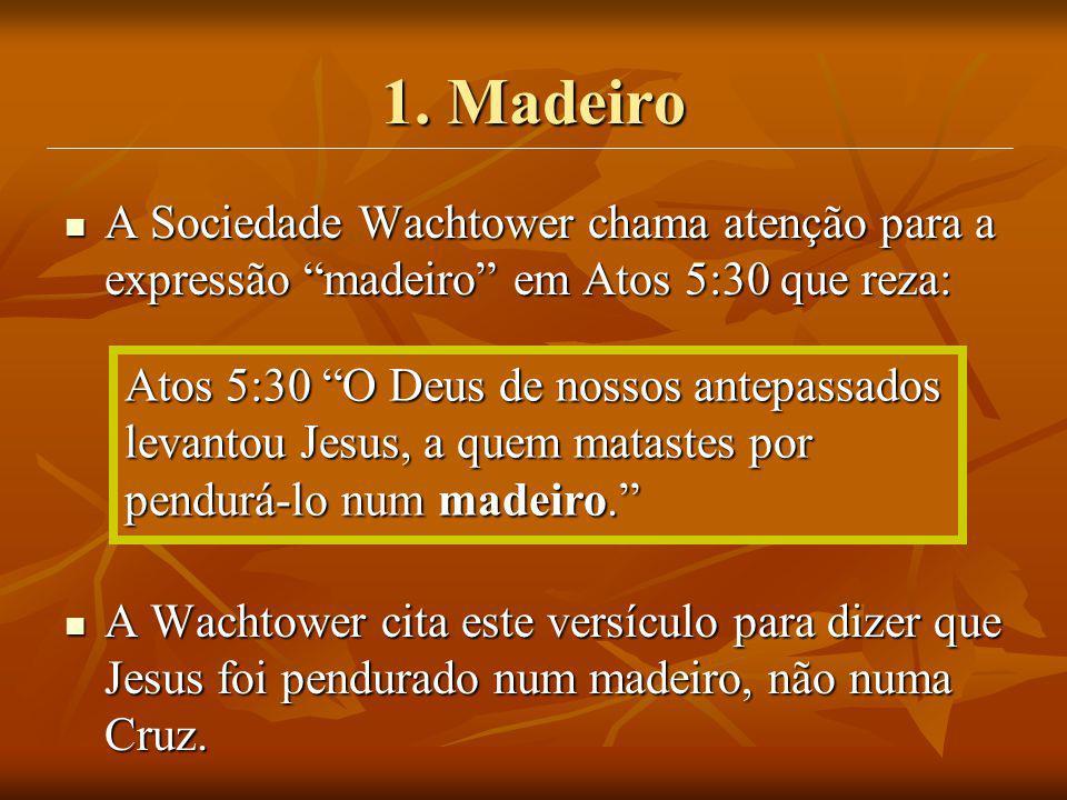 1. Madeiro A Sociedade Wachtower chama atenção para a expressão madeiro em Atos 5:30 que reza: A Sociedade Wachtower chama atenção para a expressão ma
