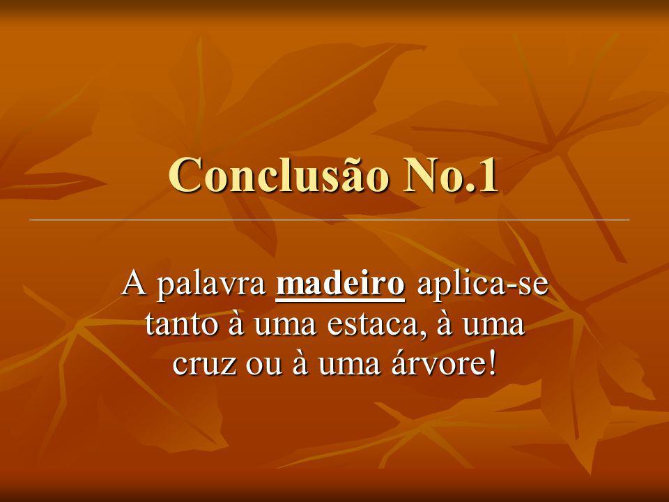 Conclusão No.1 A palavra madeiro aplica-se tanto à uma estaca, à uma cruz ou à uma árvore!