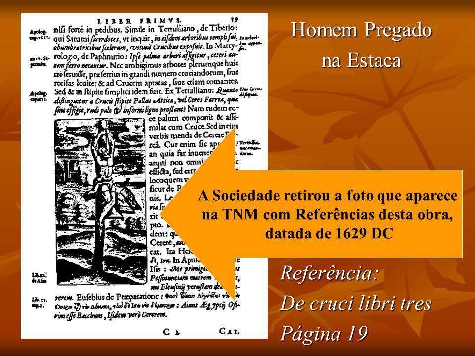 Homem Pregado na Estaca Referência: De cruci libri tres Página 19 A Sociedade retirou a foto que aparece na TNM com Referências desta obra, datada de