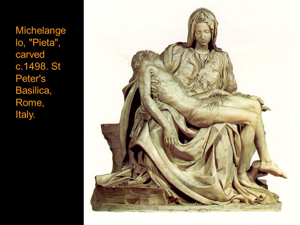 Michelange lo, Pieta , carved c.1498. St Peter s Basilica, Rome, Italy.
