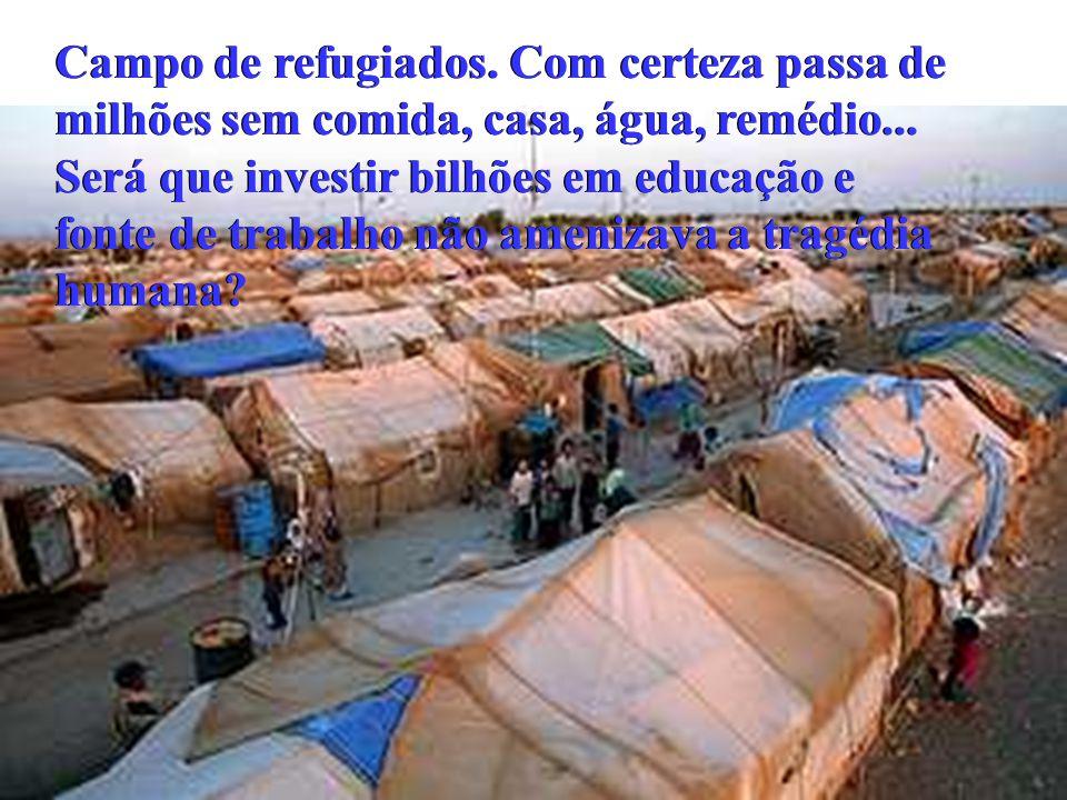 Campo de refugiados. Com certeza passa de milhões sem comida, casa, água, remédio... Será que investir bilhões em educação e fonte de trabalho não ame