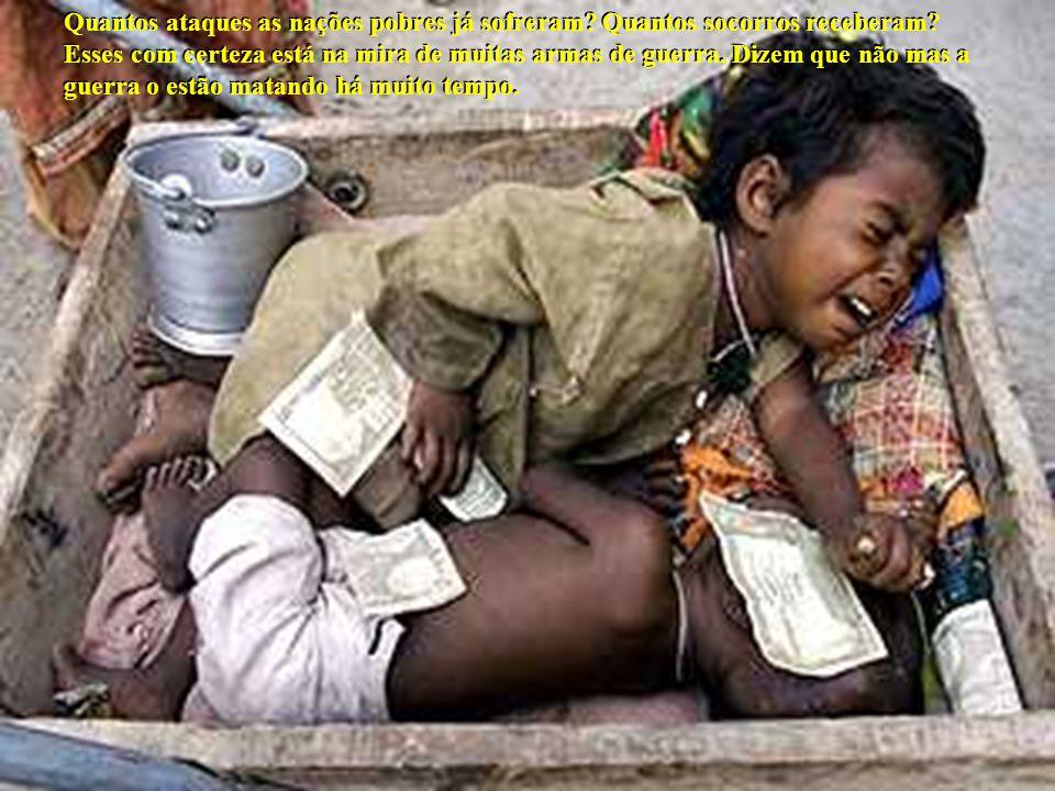 Quantos ataques as nações pobres já sofreram? Quantos socorros receberam? Esses com certeza está na mira de muitas armas de guerra. Dizem que não mas
