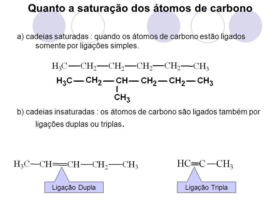Quanto a saturação dos átomos de carbono a) cadeias saturadas : quando os átomos de carbono estão ligados somente por ligações simples. b) cadeias ins