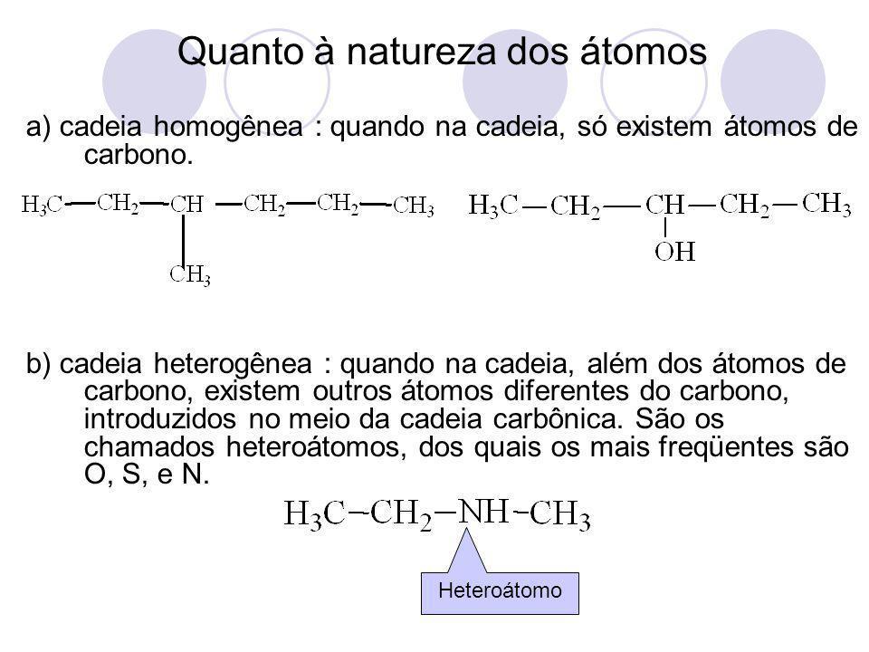 Quanto à natureza dos átomos a) cadeia homogênea : quando na cadeia, só existem átomos de carbono. b) cadeia heterogênea : quando na cadeia, além dos