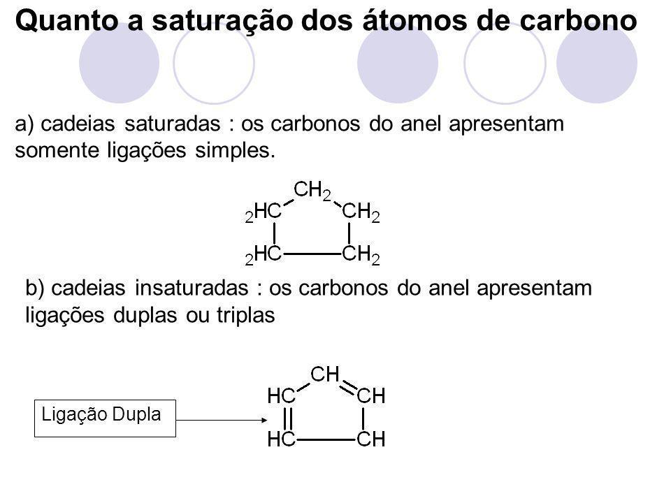Ligação Dupla Quanto a saturação dos átomos de carbono a) cadeias saturadas : os carbonos do anel apresentam somente ligações simples. b) cadeias insa