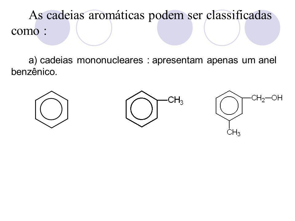 As cadeias aromáticas podem ser classificadas como : a) cadeias mononucleares : apresentam apenas um anel benzênico.