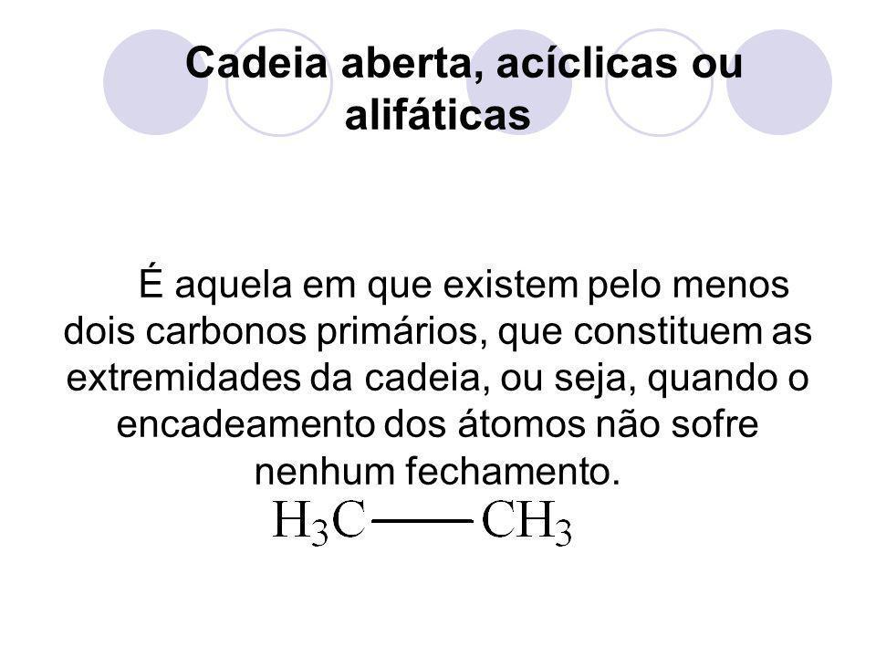 Cadeia aberta, acíclicas ou alifáticas É aquela em que existem pelo menos dois carbonos primários, que constituem as extremidades da cadeia, ou seja,
