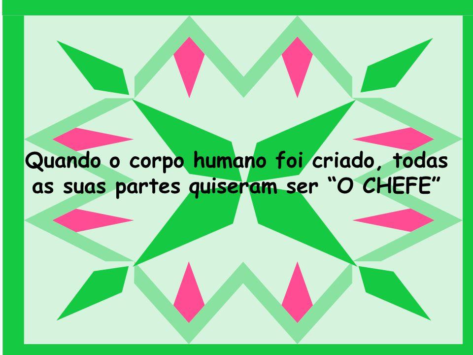 Quando o corpo humano foi criado, todas as suas partes quiseram ser O CHEFE