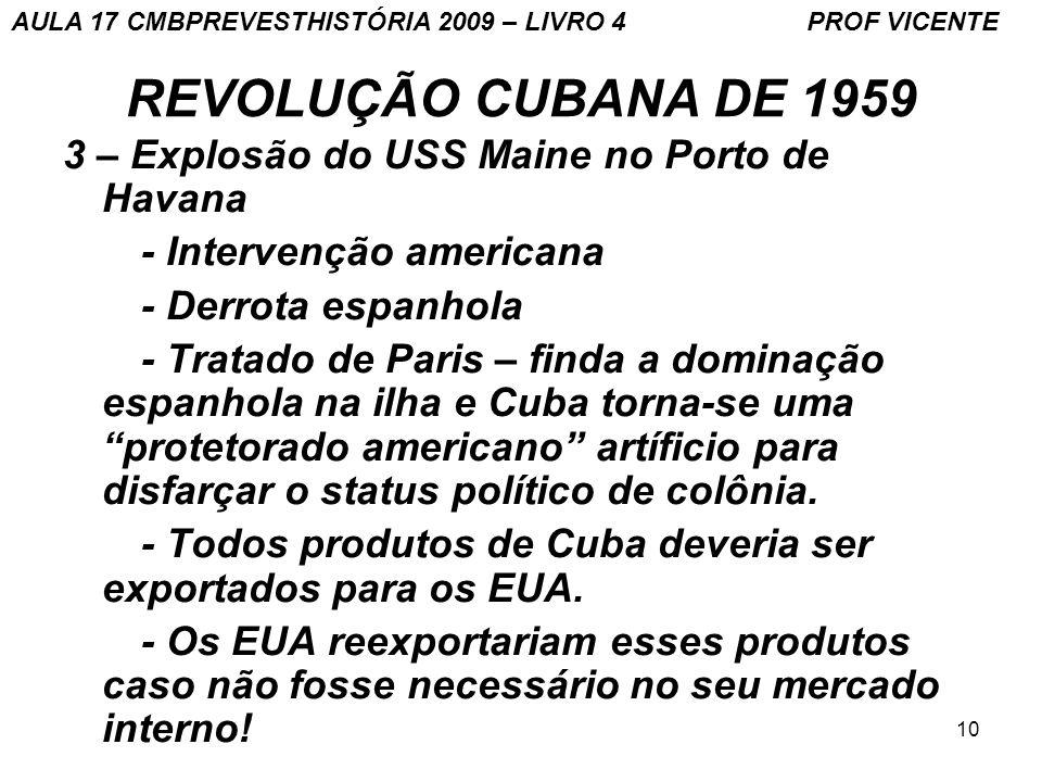 10 REVOLUÇÃO CUBANA DE 1959 3 – Explosão do USS Maine no Porto de Havana - Intervenção americana - Derrota espanhola - Tratado de Paris – finda a dominação espanhola na ilha e Cuba torna-se uma protetorado americano artíficio para disfarçar o status político de colônia.