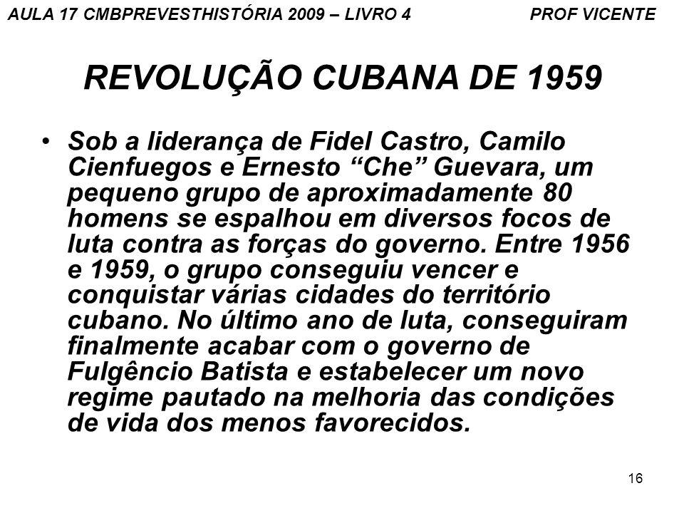 16 REVOLUÇÃO CUBANA DE 1959 Sob a liderança de Fidel Castro, Camilo Cienfuegos e Ernesto Che Guevara, um pequeno grupo de aproximadamente 80 homens se espalhou em diversos focos de luta contra as forças do governo.