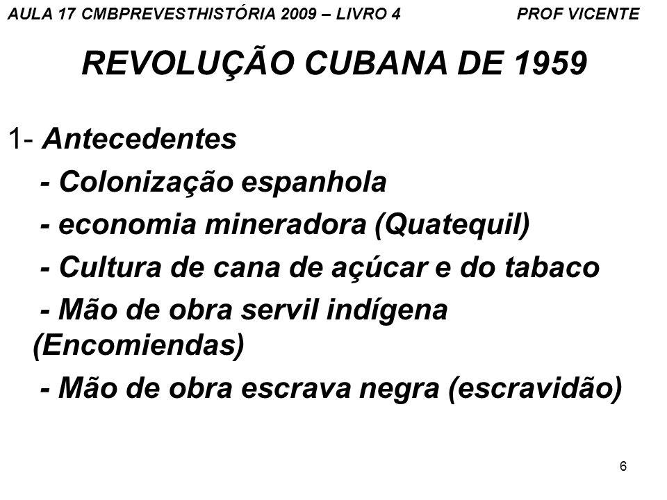 6 REVOLUÇÃO CUBANA DE 1959 1- Antecedentes - Colonização espanhola - economia mineradora (Quatequil) - Cultura de cana de açúcar e do tabaco - Mão de obra servil indígena (Encomiendas) - Mão de obra escrava negra (escravidão) AULA 17 CMBPREVESTHISTÓRIA 2009 – LIVRO 4 PROF VICENTE