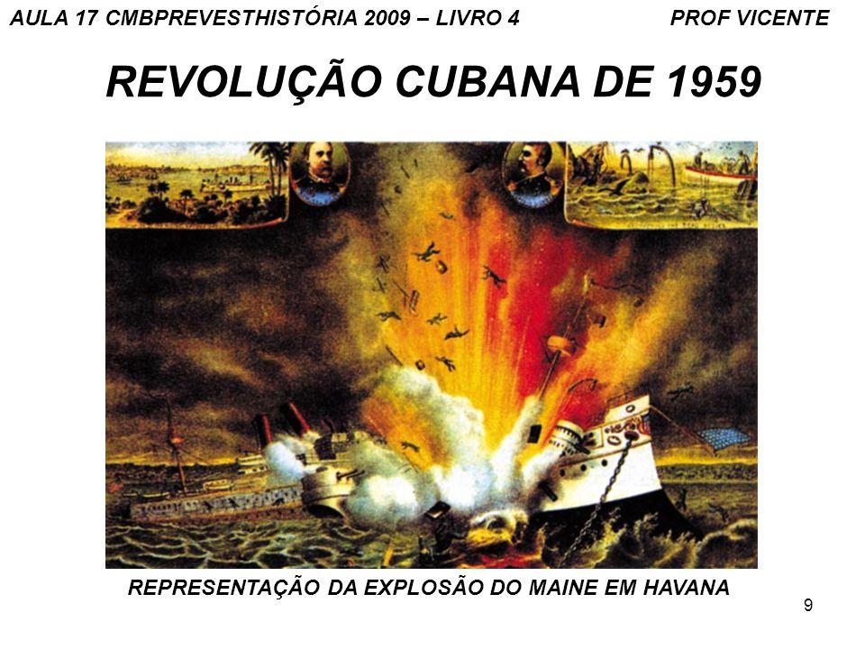9 REVOLUÇÃO CUBANA DE 1959 REPRESENTAÇÃO DA EXPLOSÃO DO MAINE EM HAVANA AULA 17 CMBPREVESTHISTÓRIA 2009 – LIVRO 4 PROF VICENTE