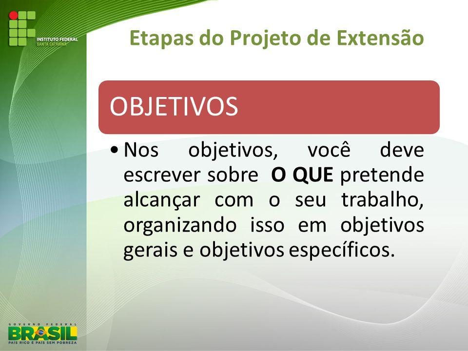 Etapas do Projeto de Extensão OBJETIVOS Nos objetivos, você deve escrever sobre O QUE pretende alcançar com o seu trabalho, organizando isso em objeti