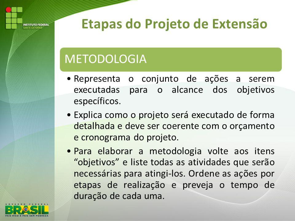 Etapas do Projeto de Extensão METODOLOGIA Representa o conjunto de ações a serem executadas para o alcance dos objetivos específicos. Explica como o p