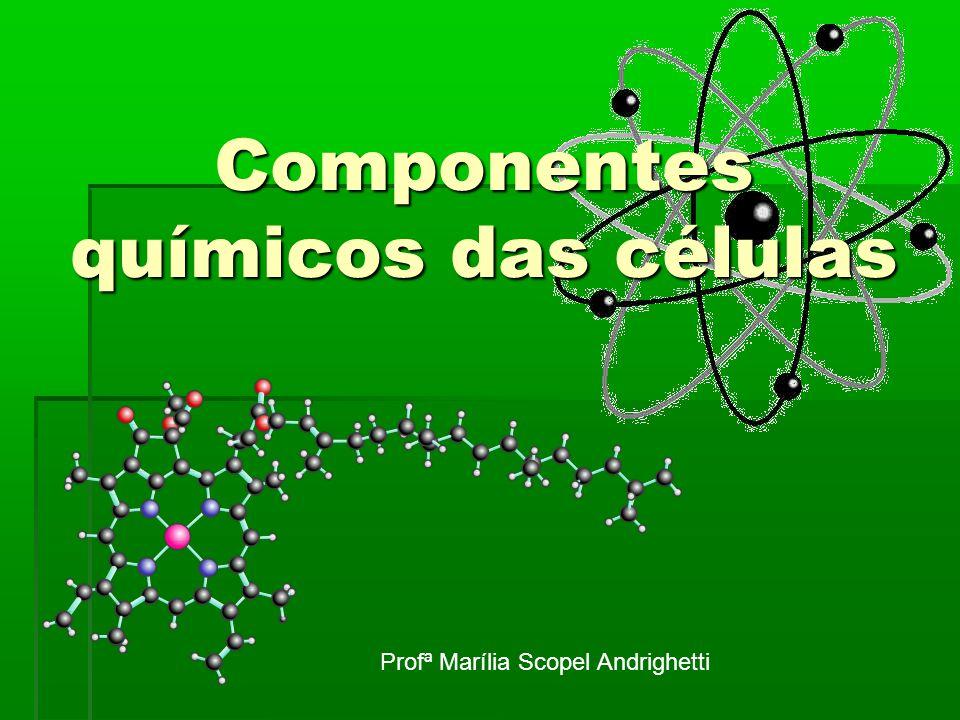 Componentes químicos das células Profª Marília Scopel Andrighetti