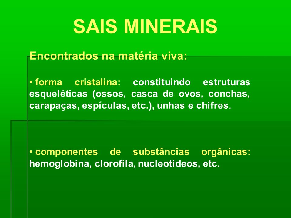 SAIS MINERAIS Encontrados na matéria viva: forma cristalina: constituindo estruturas esqueléticas (ossos, casca de ovos, conchas, carapaças, espículas