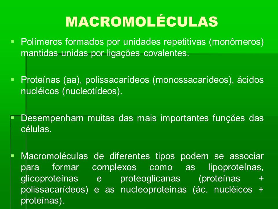 MACROMOLÉCULAS Polímeros formados por unidades repetitivas (monômeros) mantidas unidas por ligações covalentes. Proteínas (aa), polissacarídeos (monos
