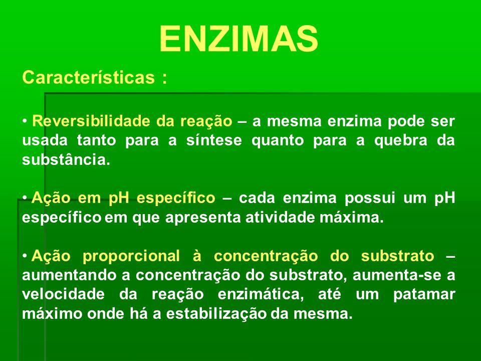 ENZIMAS Características : Reversibilidade da reação – a mesma enzima pode ser usada tanto para a síntese quanto para a quebra da substância. Ação em p