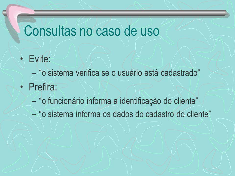 Consultas no caso de uso Evite: –o sistema verifica se o usuário está cadastrado Prefira: –o funcionário informa a identificação do cliente –o sistema