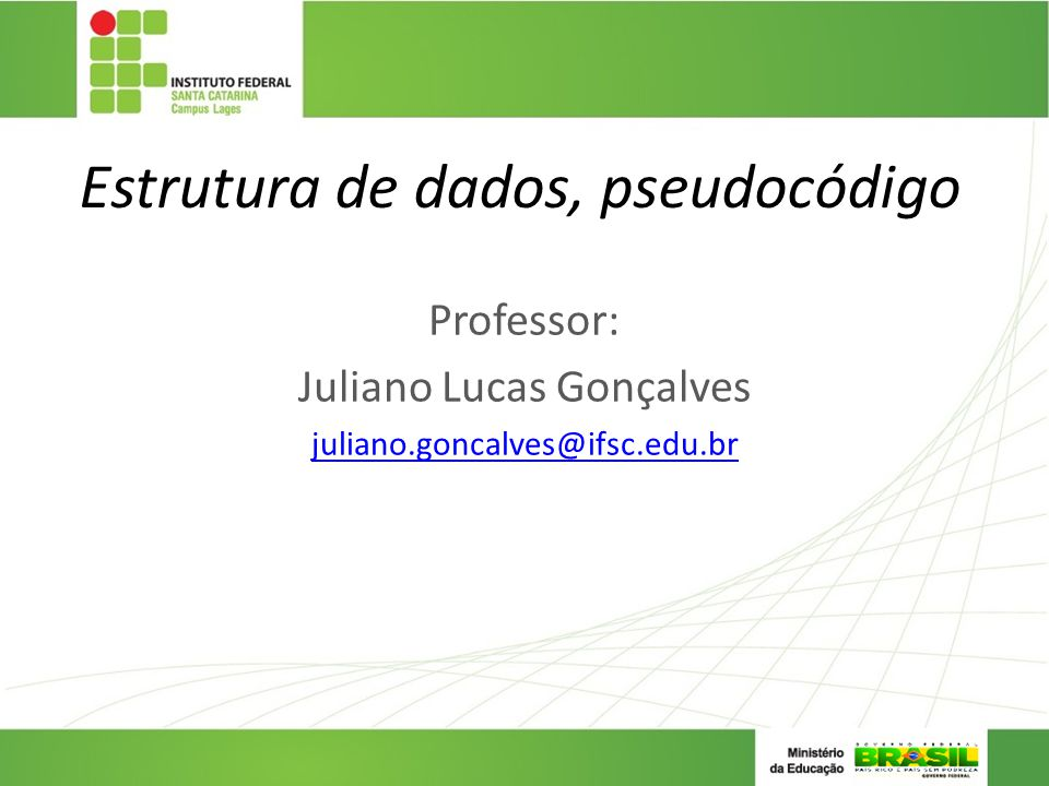 Estrutura de dados, pseudocódigo Professor: Juliano Lucas Gonçalves juliano.goncalves@ifsc.edu.br
