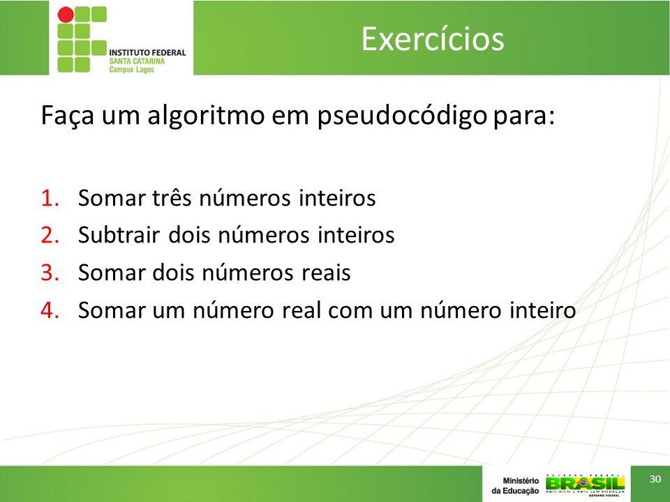 Faça um algoritmo em pseudocódigo para: 1.Somar três números inteiros 2.Subtrair dois números inteiros 3.Somar dois números reais 4.Somar um número real com um número inteiro Exercícios 30