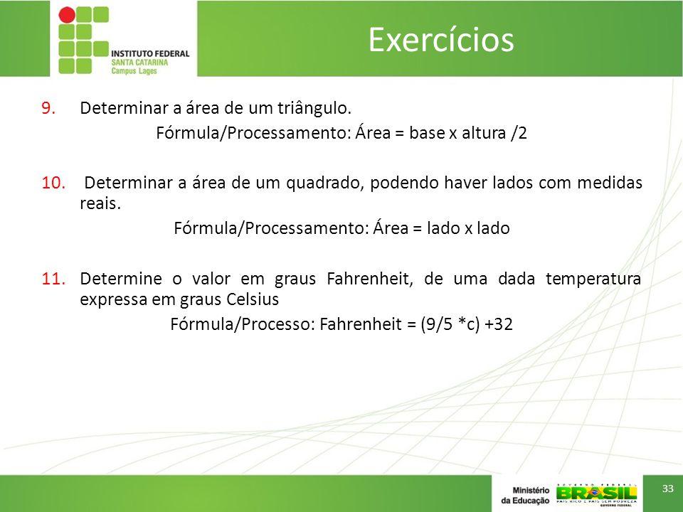 9.Determinar a área de um triângulo.Fórmula/Processamento: Área = base x altura /2 10.