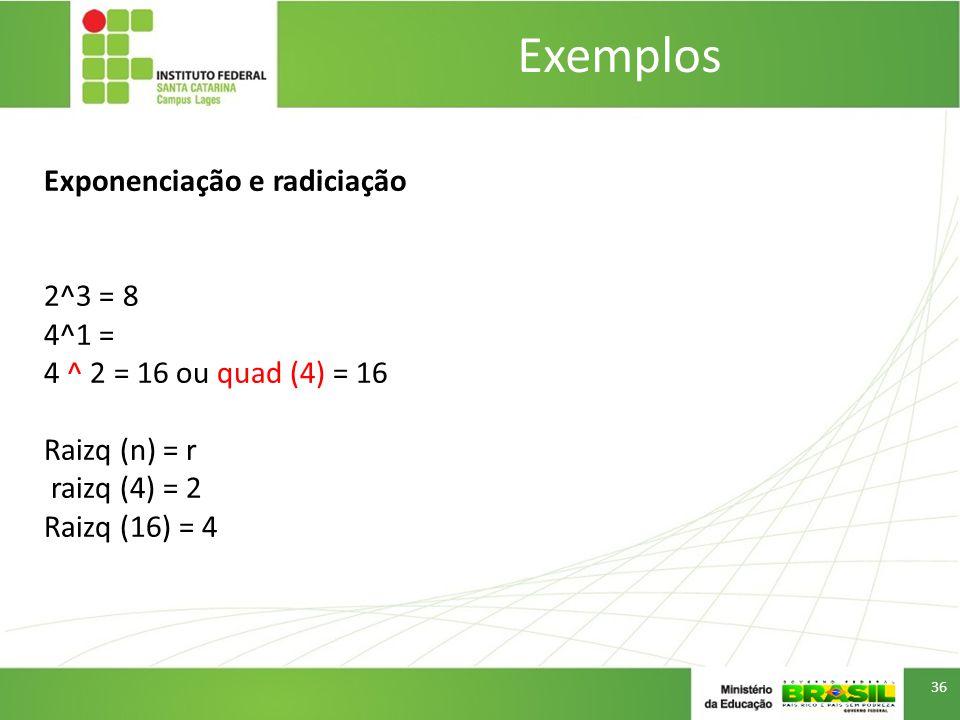 Exemplos 36 Exponenciação e radiciação 2^3 = 8 4^1 = 4 ^ 2 = 16 ou quad (4) = 16 Raizq (n) = r raizq (4) = 2 Raizq (16) = 4