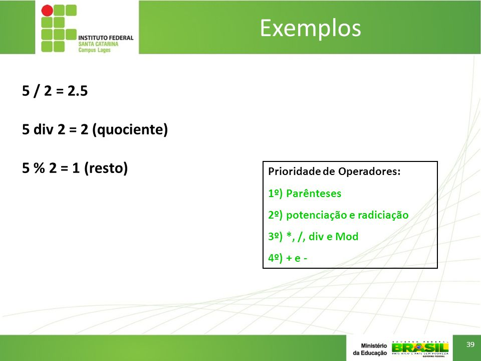 Exemplos 39 5 / 2 = 2.5 5 div 2 = 2 (quociente) 5 % 2 = 1 (resto) Prioridade de Operadores: 1º) Parênteses 2º) potenciação e radiciação 3º) *, /, div e Mod 4º) + e -