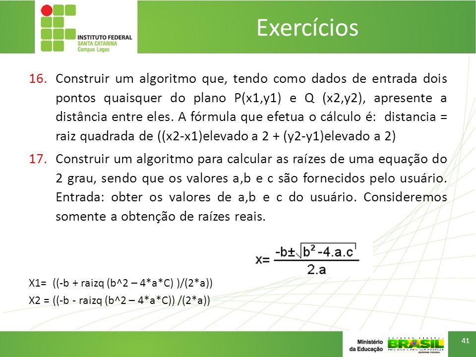 16.Construir um algoritmo que, tendo como dados de entrada dois pontos quaisquer do plano P(x1,y1) e Q (x2,y2), apresente a distância entre eles.