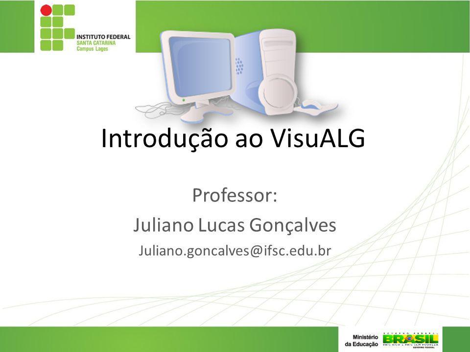 Introdução ao VisuALG Professor: Juliano Lucas Gonçalves Juliano.goncalves@ifsc.edu.br
