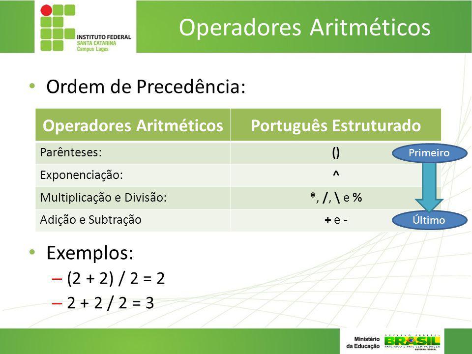 Operadores Aritméticos Ordem de Precedência: Exemplos: – (2 + 2) / 2 = 2 – 2 + 2 / 2 = 3 Operadores AritméticosPortuguês Estruturado Parênteses:() Exp
