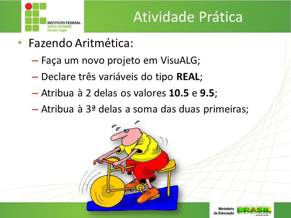 Atividade Prática Fazendo Aritmética: – Faça um novo projeto em VisuALG; – Declare três variáveis do tipo REAL; – Atribua à 2 delas os valores 10.5 e