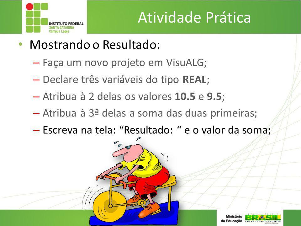 Atividade Prática Mostrando o Resultado: – Faça um novo projeto em VisuALG; – Declare três variáveis do tipo REAL; – Atribua à 2 delas os valores 10.5